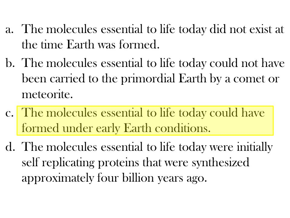 The molecules essential to life today did not exist at the time Earth was formed.