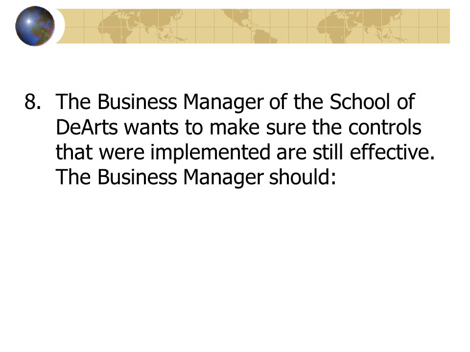 The Business Manager of the School of DeArts wants to make sure the controls that were implemented are still effective.