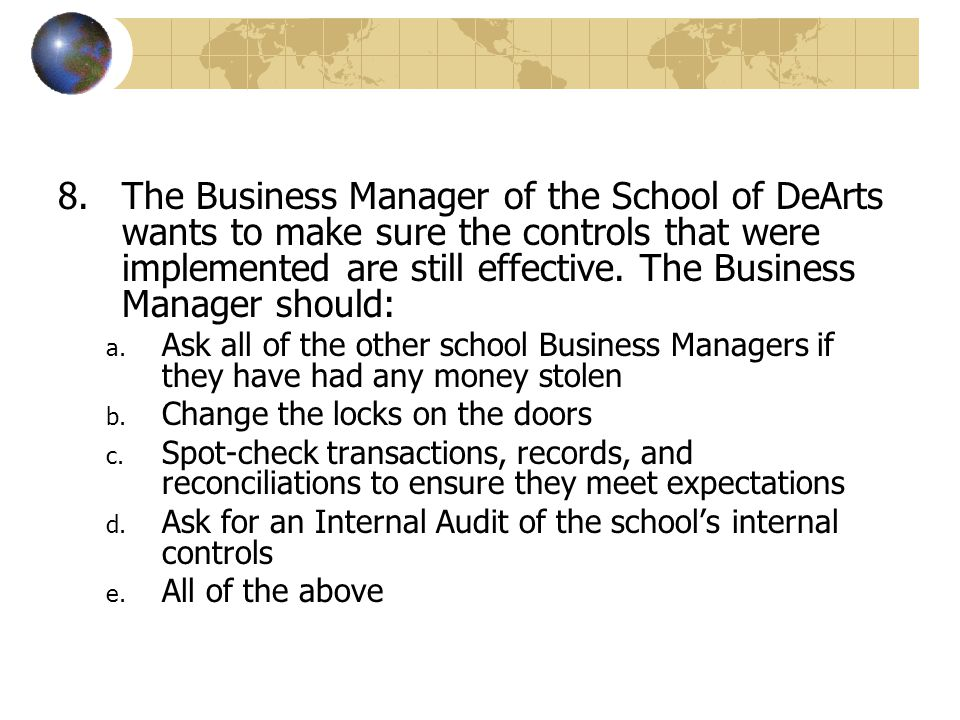 The Business Manager of the School of DeArts wants to make sure the controls that were implemented are still effective. The Business Manager should: