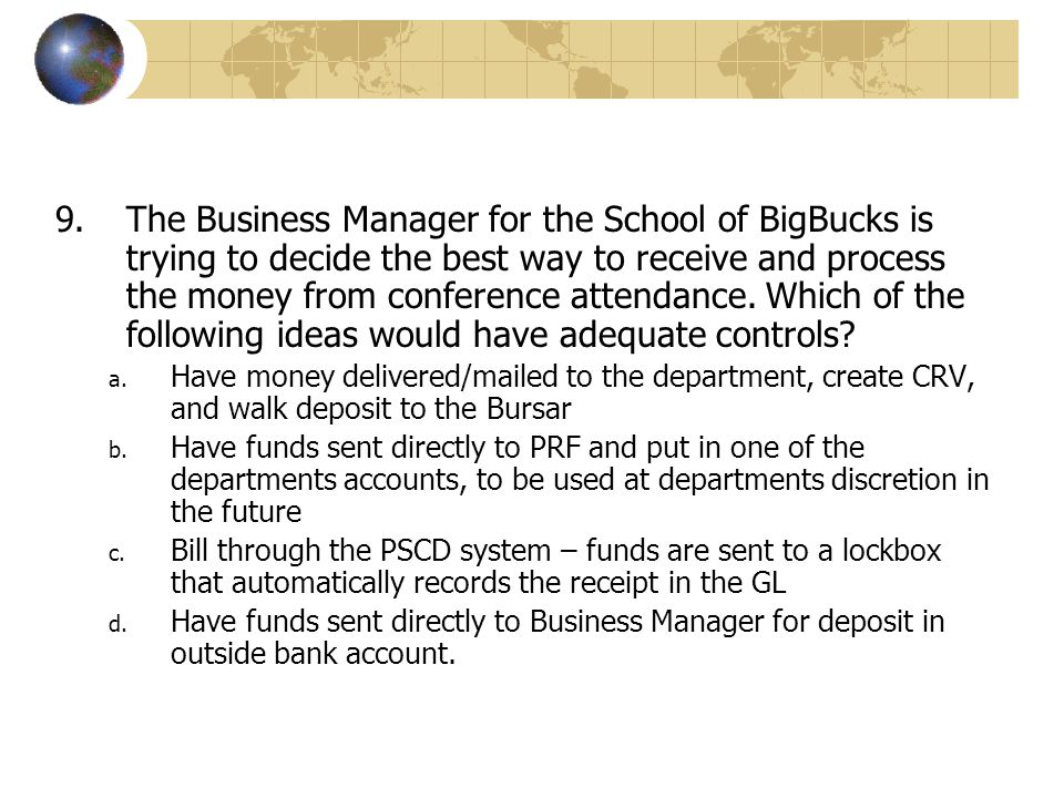 The Business Manager for the School of BigBucks is trying to decide the best way to receive and process the money from conference attendance. Which of the following ideas would have adequate controls