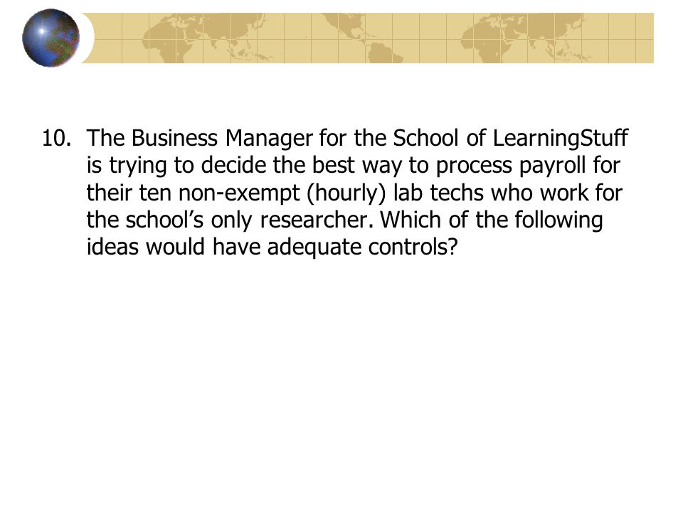 The Business Manager for the School of LearningStuff is trying to decide the best way to process payroll for their ten non-exempt (hourly) lab techs who work for the school's only researcher.
