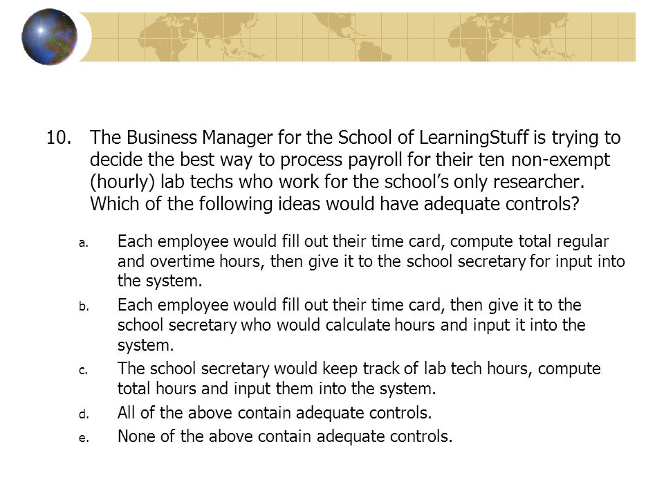 The Business Manager for the School of LearningStuff is trying to decide the best way to process payroll for their ten non-exempt (hourly) lab techs who work for the school's only researcher. Which of the following ideas would have adequate controls