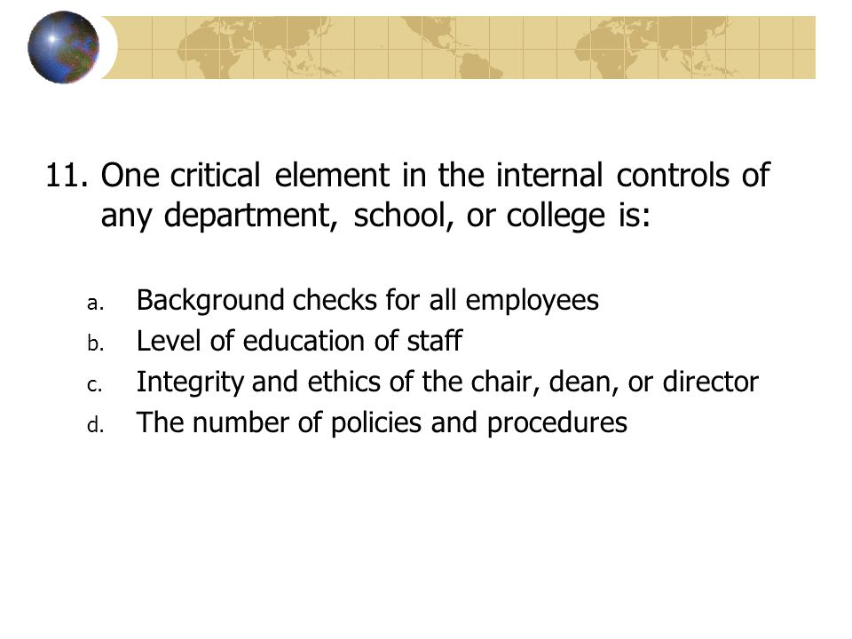 One critical element in the internal controls of any department, school, or college is: