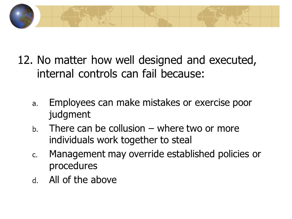 No matter how well designed and executed, internal controls can fail because: