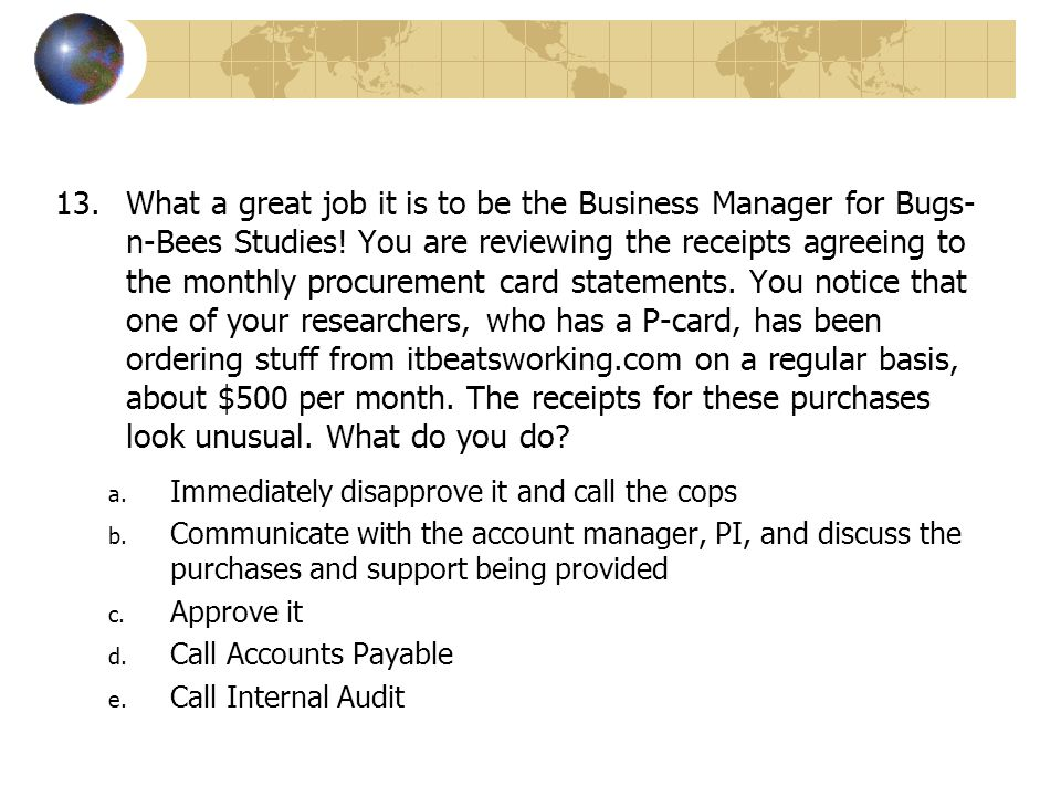 What a great job it is to be the Business Manager for Bugs-n-Bees Studies! You are reviewing the receipts agreeing to the monthly procurement card statements. You notice that one of your researchers, who has a P-card, has been ordering stuff from itbeatsworking.com on a regular basis, about $500 per month. The receipts for these purchases look unusual. What do you do