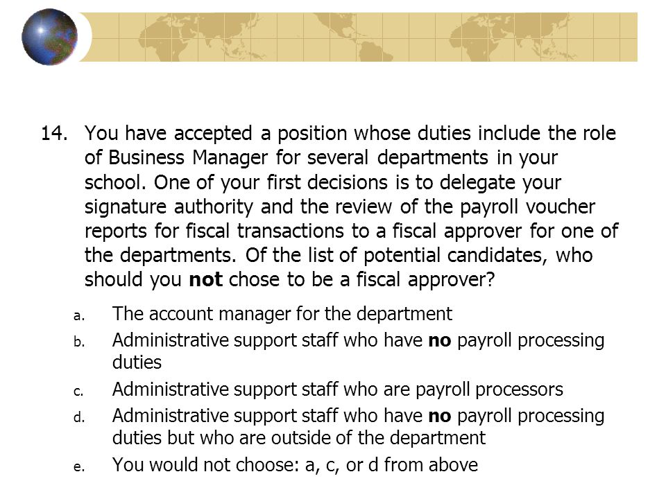 You have accepted a position whose duties include the role of Business Manager for several departments in your school. One of your first decisions is to delegate your signature authority and the review of the payroll voucher reports for fiscal transactions to a fiscal approver for one of the departments. Of the list of potential candidates, who should you not chose to be a fiscal approver