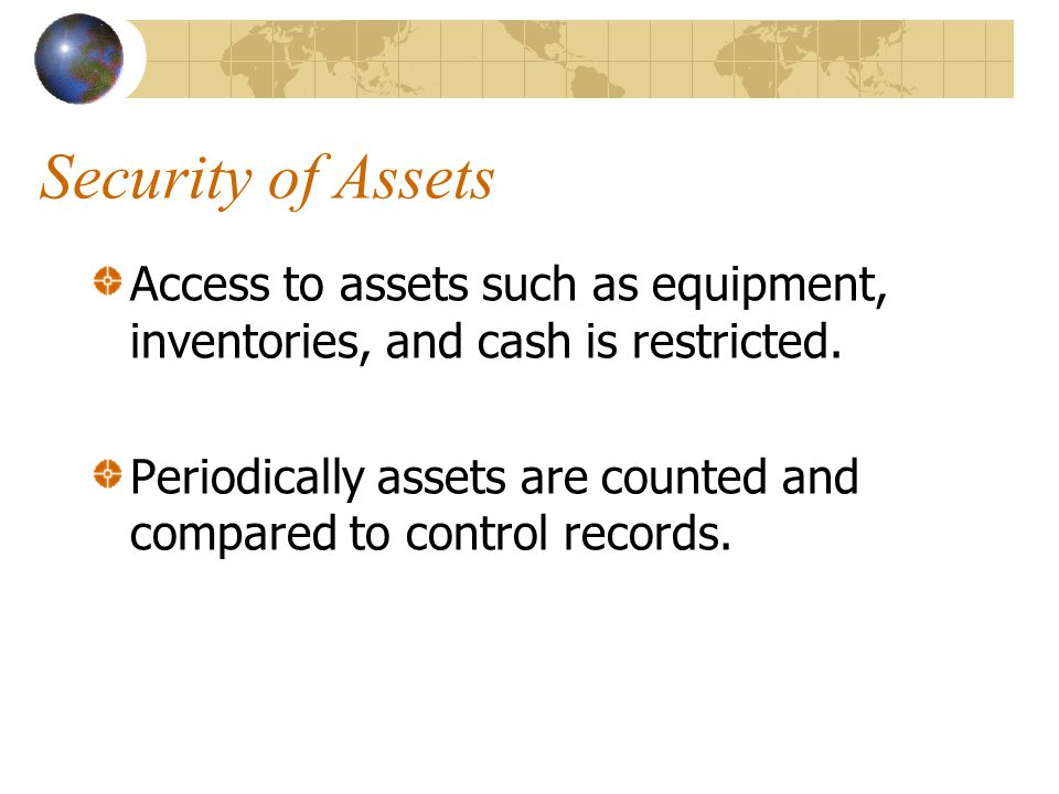 Security of Assets Access to assets such as equipment, inventories, and cash is restricted.
