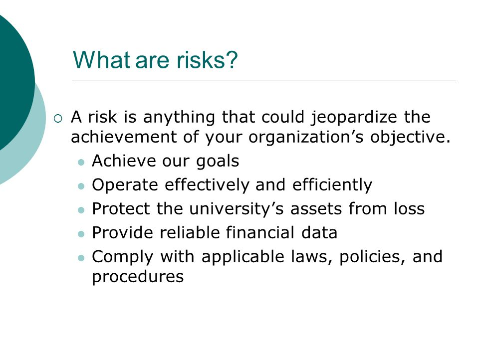 What are risks A risk is anything that could jeopardize the achievement of your organization's objective.