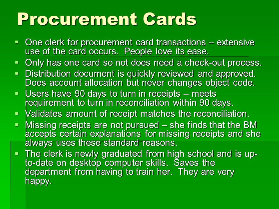 Procurement Cards One clerk for procurement card transactions – extensive use of the card occurs. People love its ease.