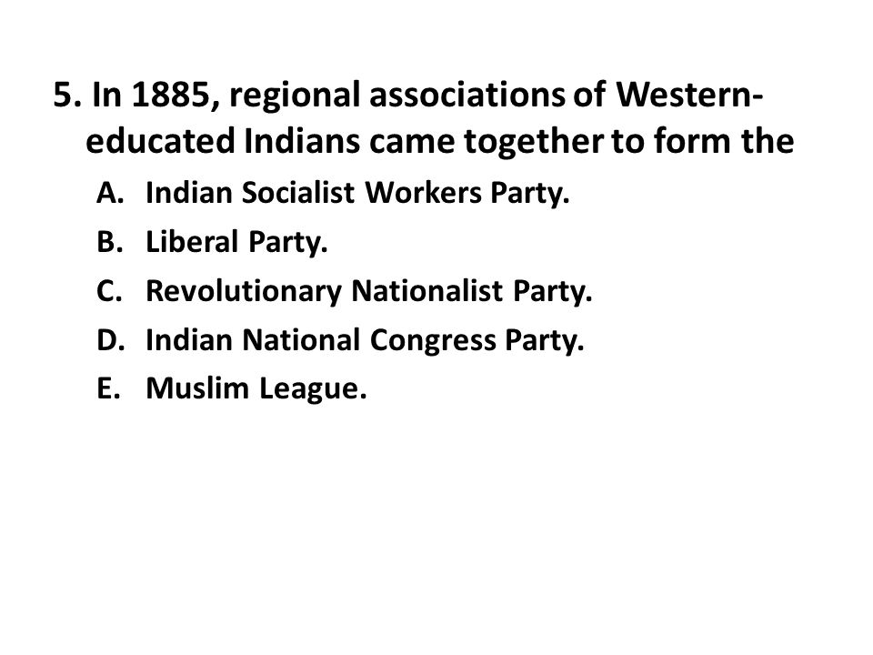 5. In 1885, regional associations of Western-educated Indians came together to form the