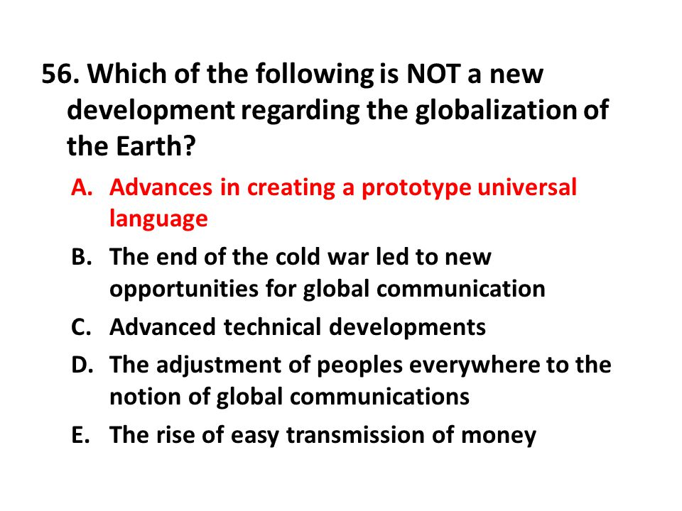 56. Which of the following is NOT a new development regarding the globalization of the Earth