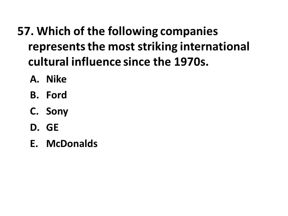 57. Which of the following companies represents the most striking international cultural influence since the 1970s.