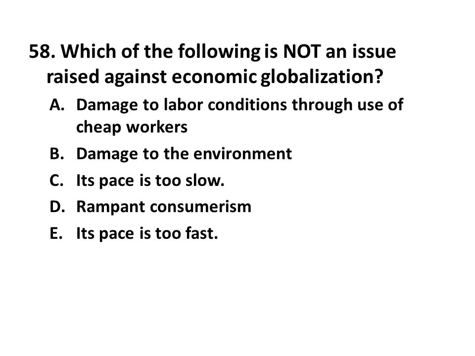 58. Which of the following is NOT an issue raised against economic globalization