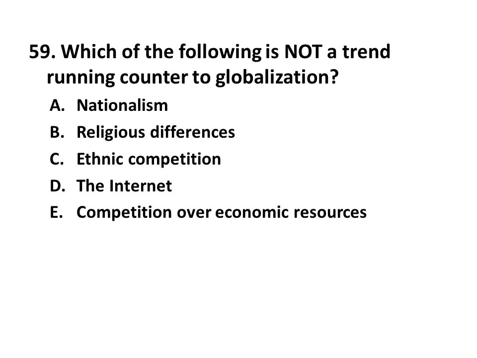 59. Which of the following is NOT a trend running counter to globalization