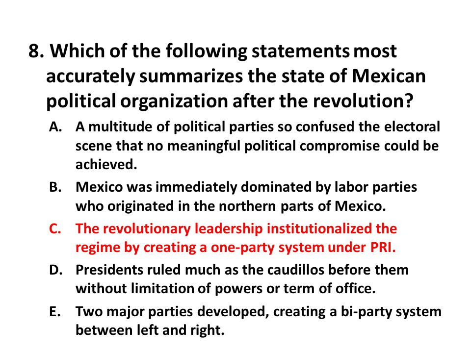 8. Which of the following statements most accurately summarizes the state of Mexican political organization after the revolution