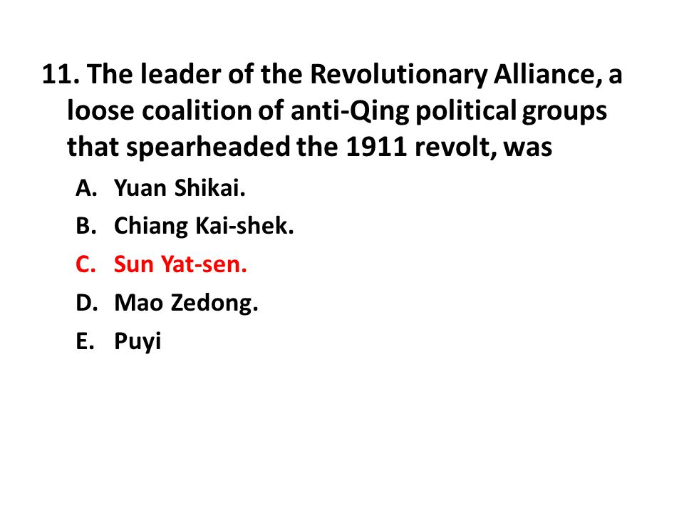 11. The leader of the Revolutionary Alliance, a loose coalition of anti-Qing political groups that spearheaded the 1911 revolt, was