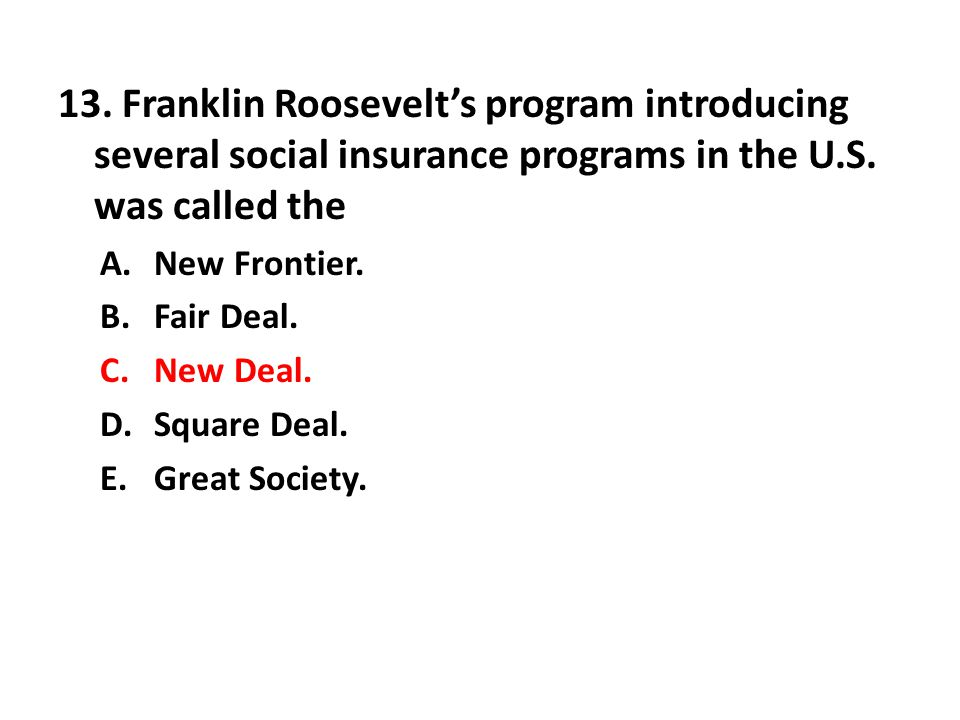 13. Franklin Roosevelt's program introducing several social insurance programs in the U.S. was called the