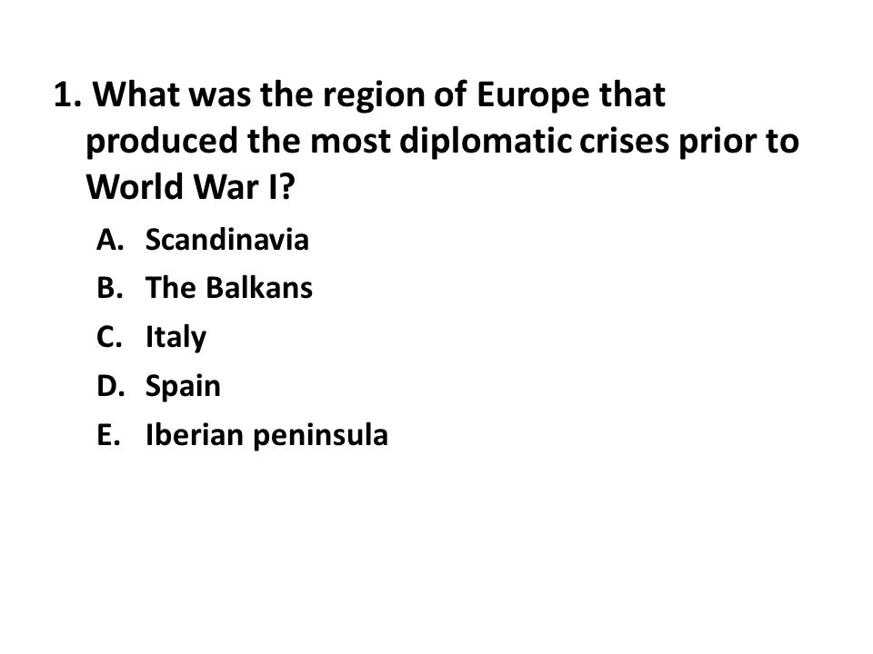 1. What was the region of Europe that produced the most diplomatic crises prior to World War I