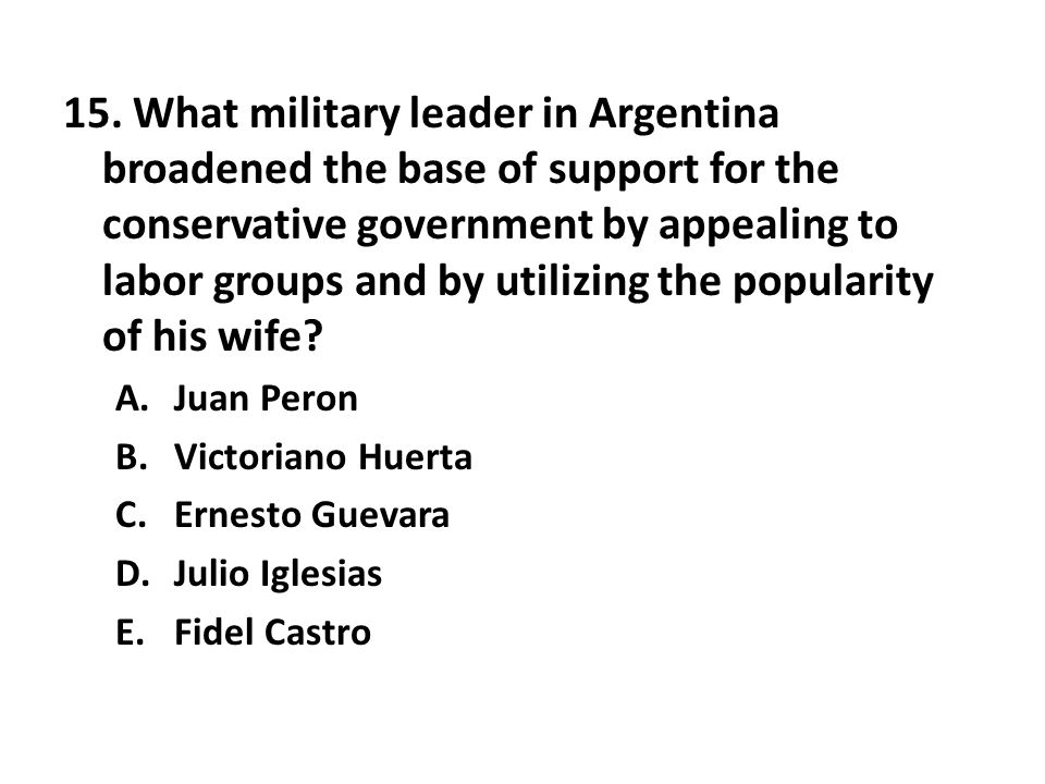 15. What military leader in Argentina broadened the base of support for the conservative government by appealing to labor groups and by utilizing the popularity of his wife
