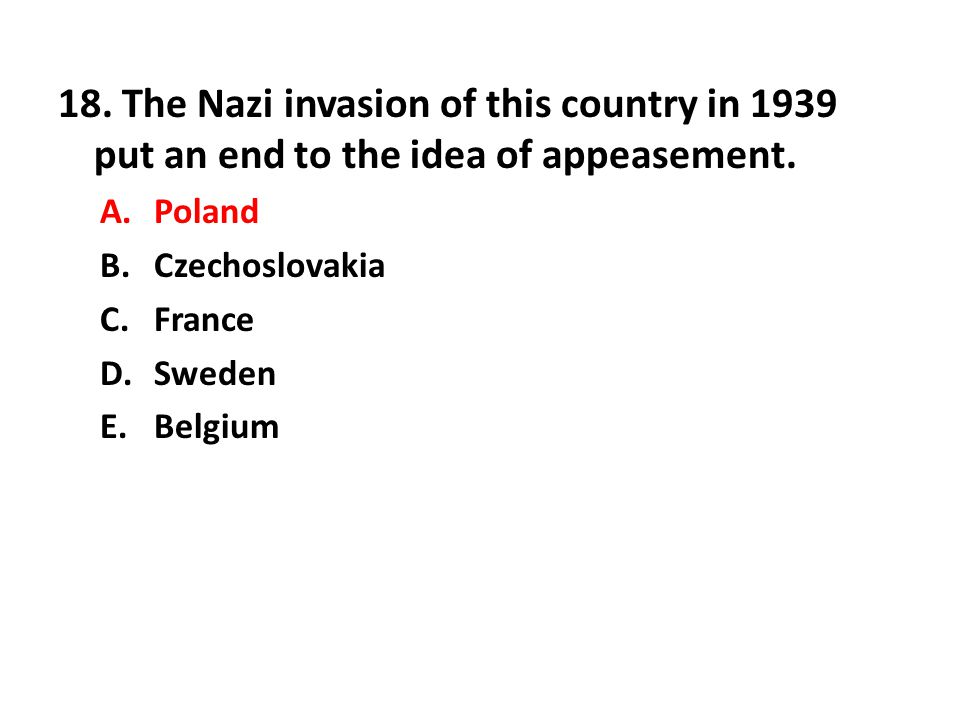 18. The Nazi invasion of this country in 1939 put an end to the idea of appeasement.