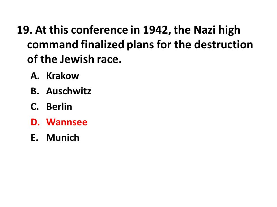 19. At this conference in 1942, the Nazi high command finalized plans for the destruction of the Jewish race.