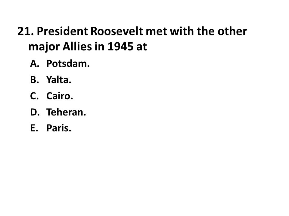 21. President Roosevelt met with the other major Allies in 1945 at