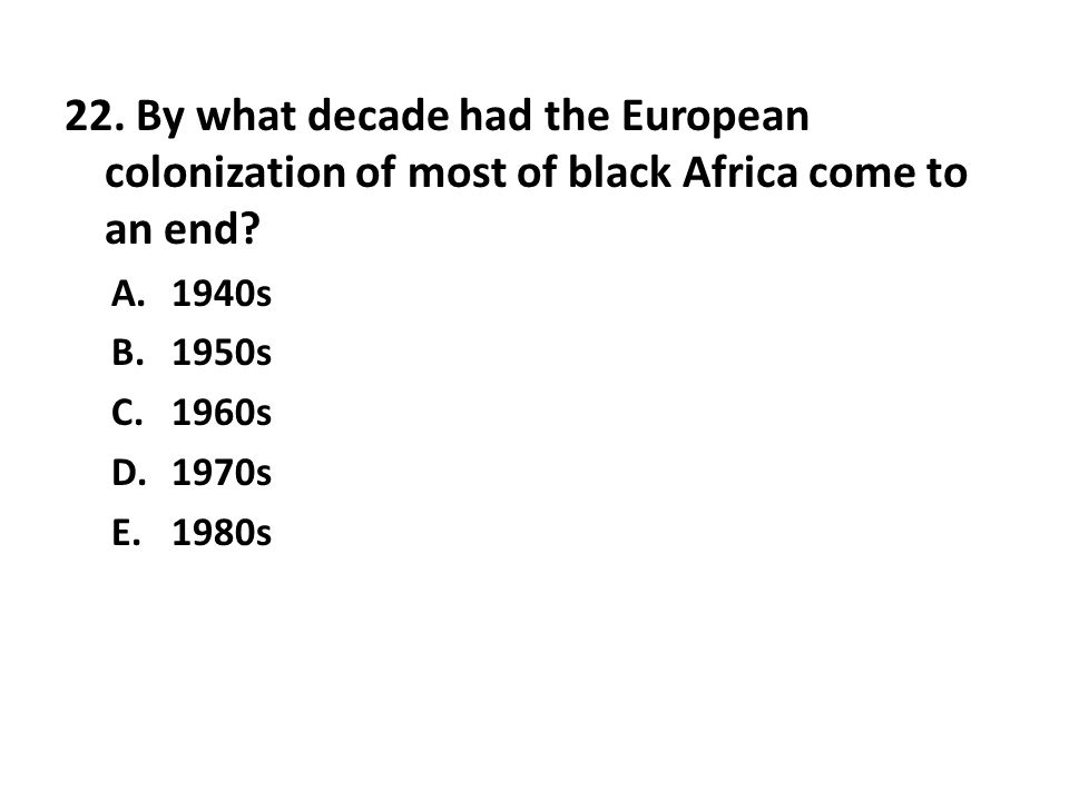 22. By what decade had the European colonization of most of black Africa come to an end