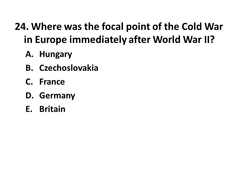 24. Where was the focal point of the Cold War in Europe immediately after World War II