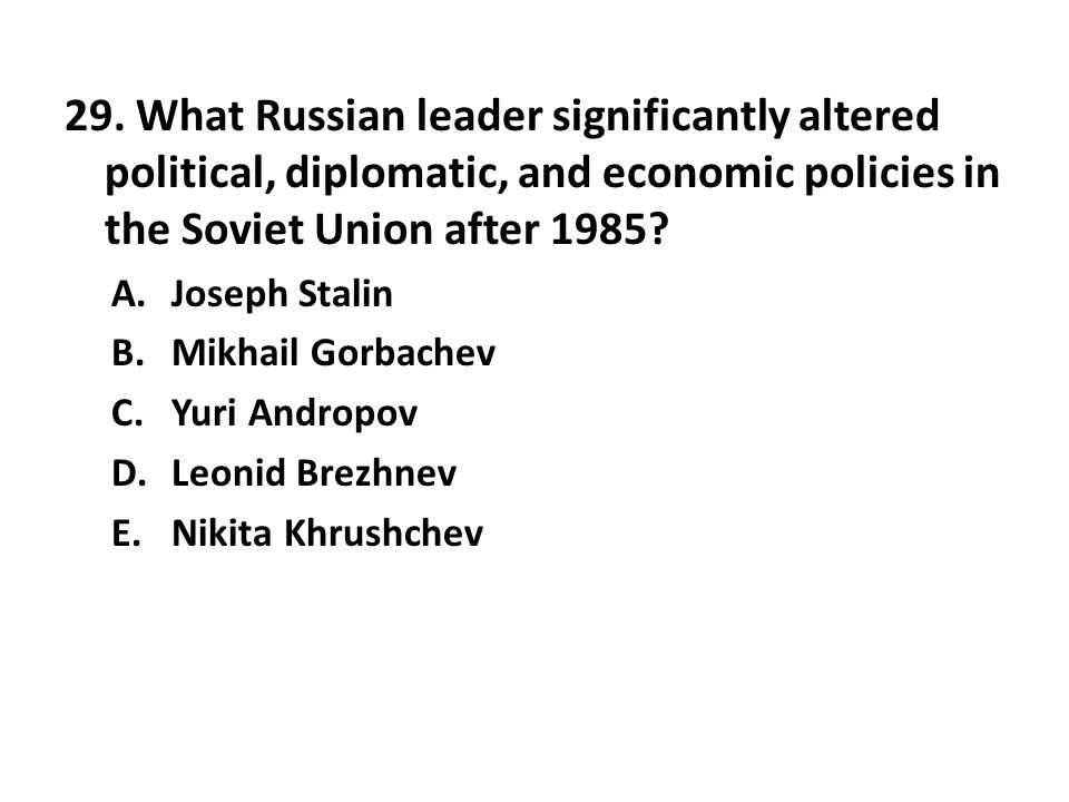 29. What Russian leader significantly altered political, diplomatic, and economic policies in the Soviet Union after 1985
