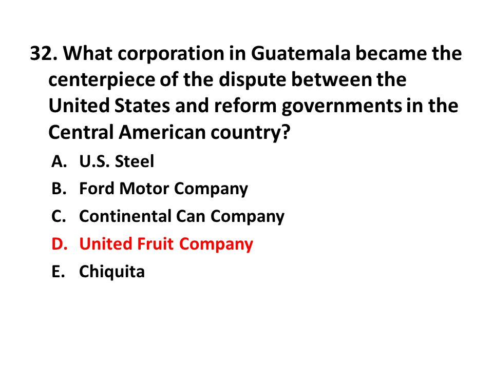 32. What corporation in Guatemala became the centerpiece of the dispute between the United States and reform governments in the Central American country