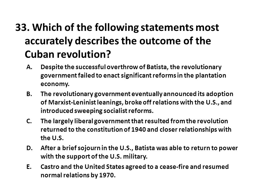 33. Which of the following statements most accurately describes the outcome of the Cuban revolution