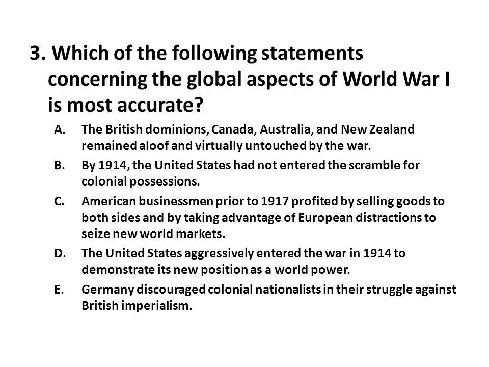 3. Which of the following statements concerning the global aspects of World War I is most accurate