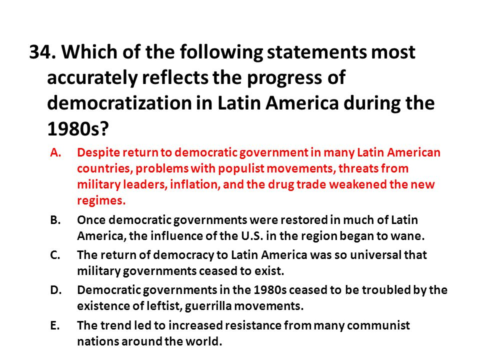 34. Which of the following statements most accurately reflects the progress of democratization in Latin America during the 1980s