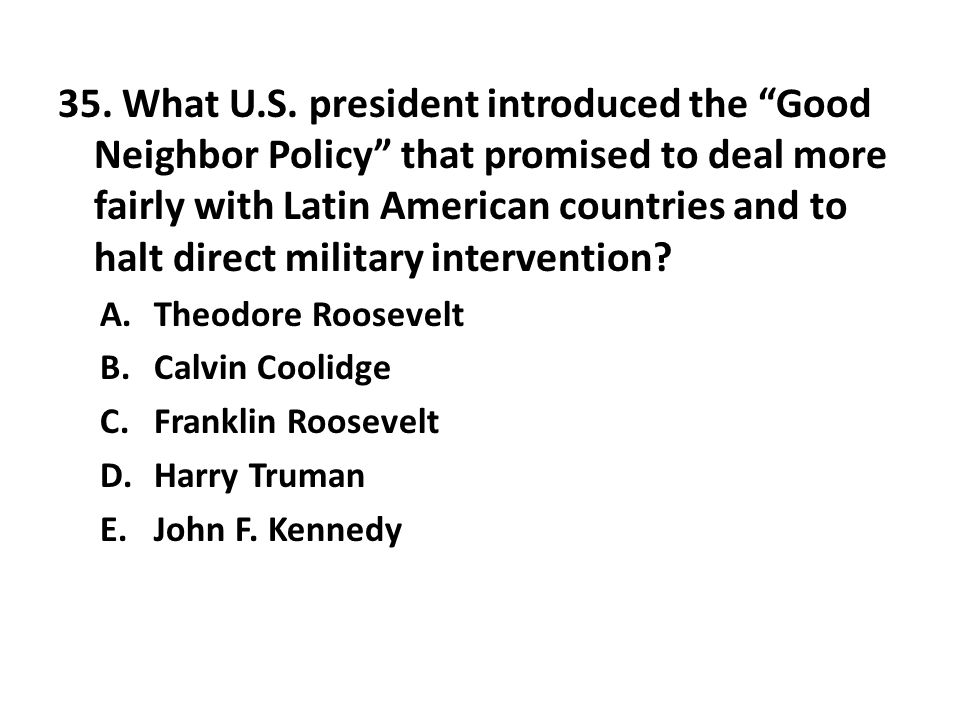 35. What U.S. president introduced the Good Neighbor Policy that promised to deal more fairly with Latin American countries and to halt direct military intervention