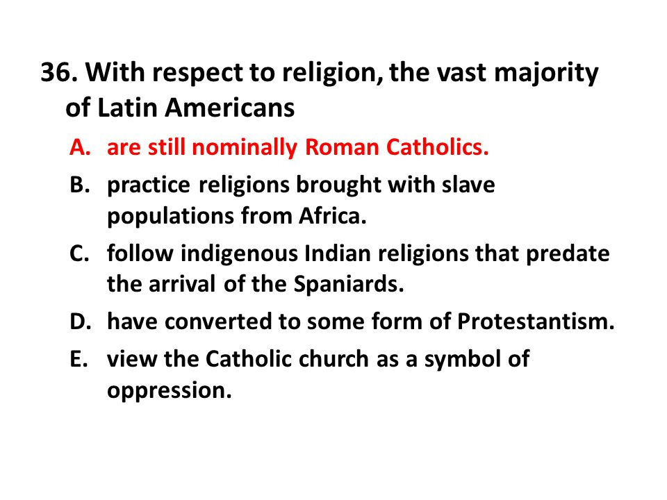 36. With respect to religion, the vast majority of Latin Americans