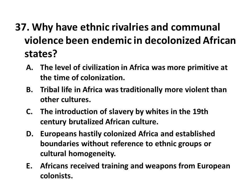 37. Why have ethnic rivalries and communal violence been endemic in decolonized African states
