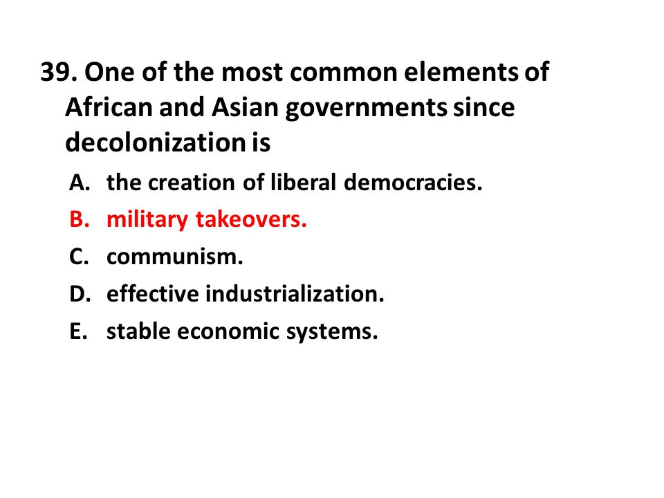 39. One of the most common elements of African and Asian governments since decolonization is
