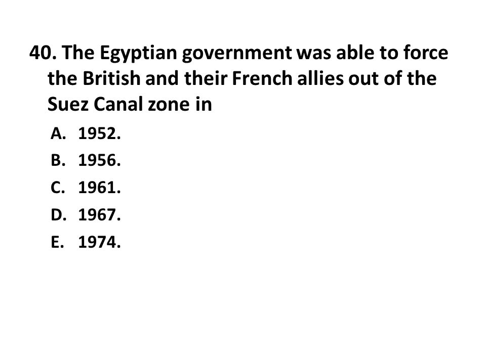40. The Egyptian government was able to force the British and their French allies out of the Suez Canal zone in