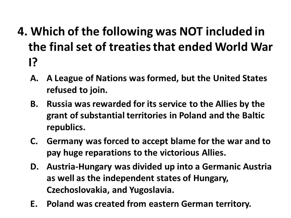 4. Which of the following was NOT included in the final set of treaties that ended World War I