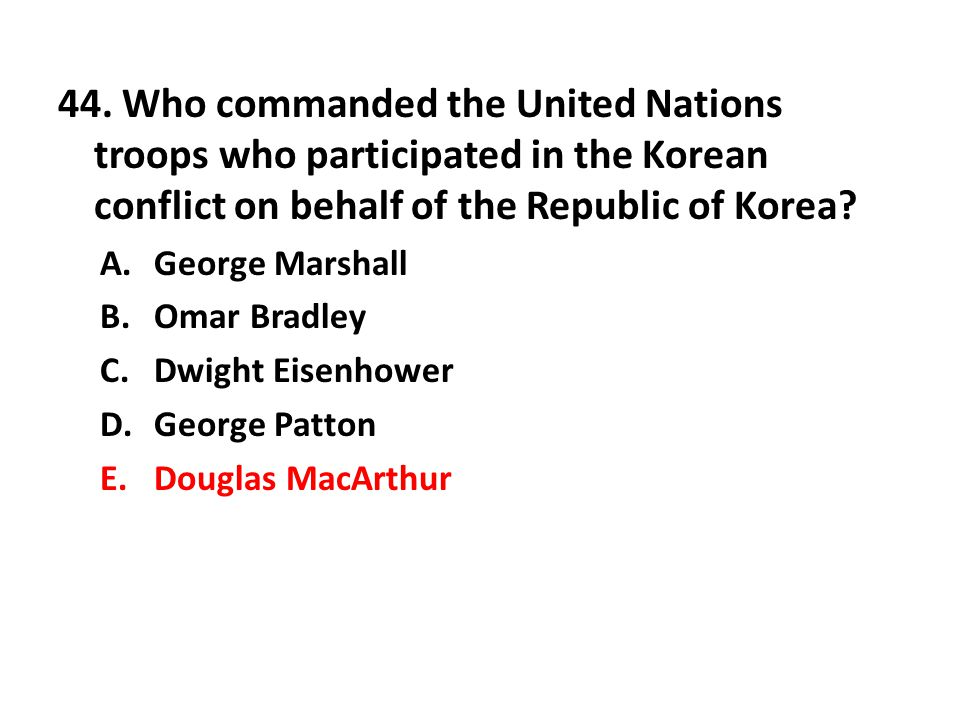 44. Who commanded the United Nations troops who participated in the Korean conflict on behalf of the Republic of Korea
