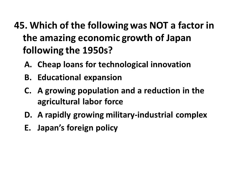 45. Which of the following was NOT a factor in the amazing economic growth of Japan following the 1950s