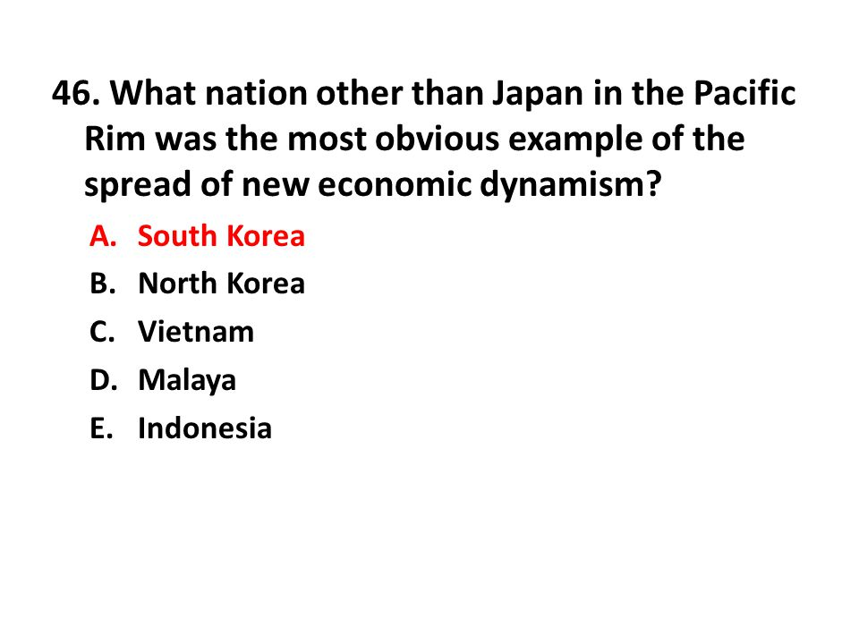 46. What nation other than Japan in the Pacific Rim was the most obvious example of the spread of new economic dynamism