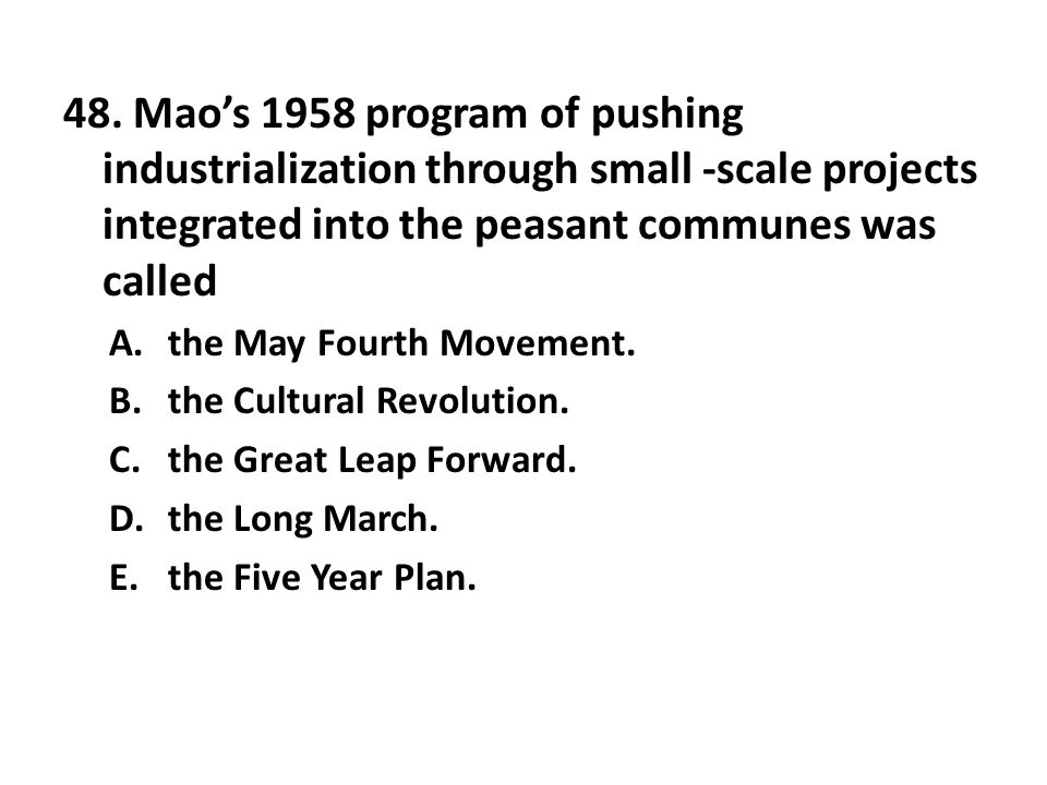 48. Mao's 1958 program of pushing industrialization through small -scale projects integrated into the peasant communes was called