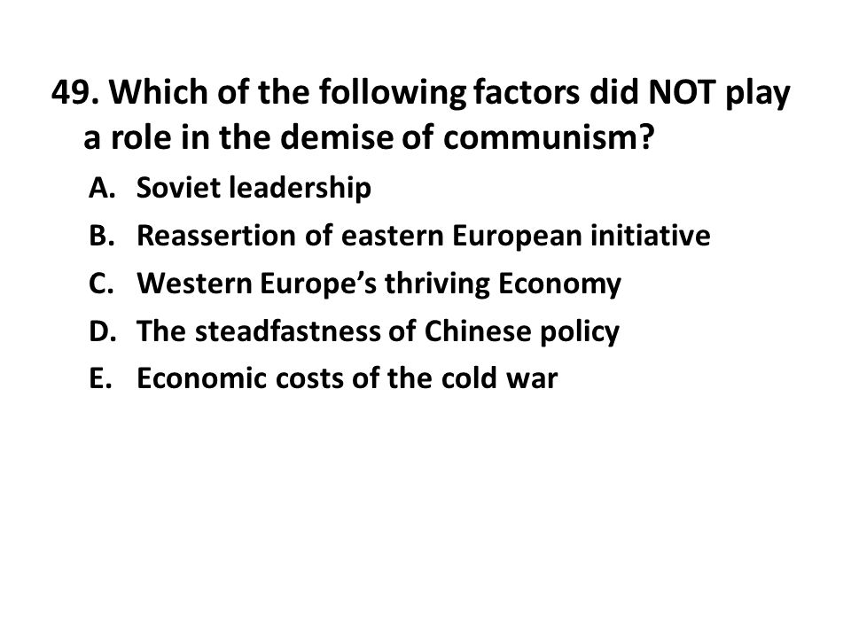 49. Which of the following factors did NOT play a role in the demise of communism