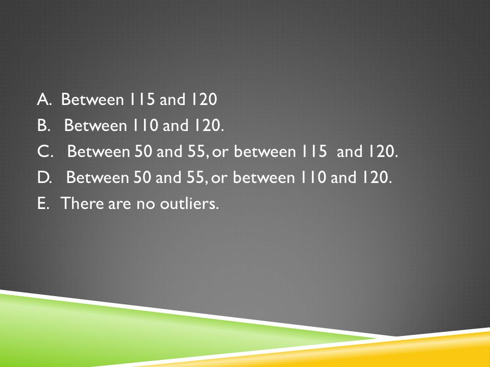 A. Between 115 and 120 B. Between 110 and 120. C. Between 50 and 55, or between 115 and 120.