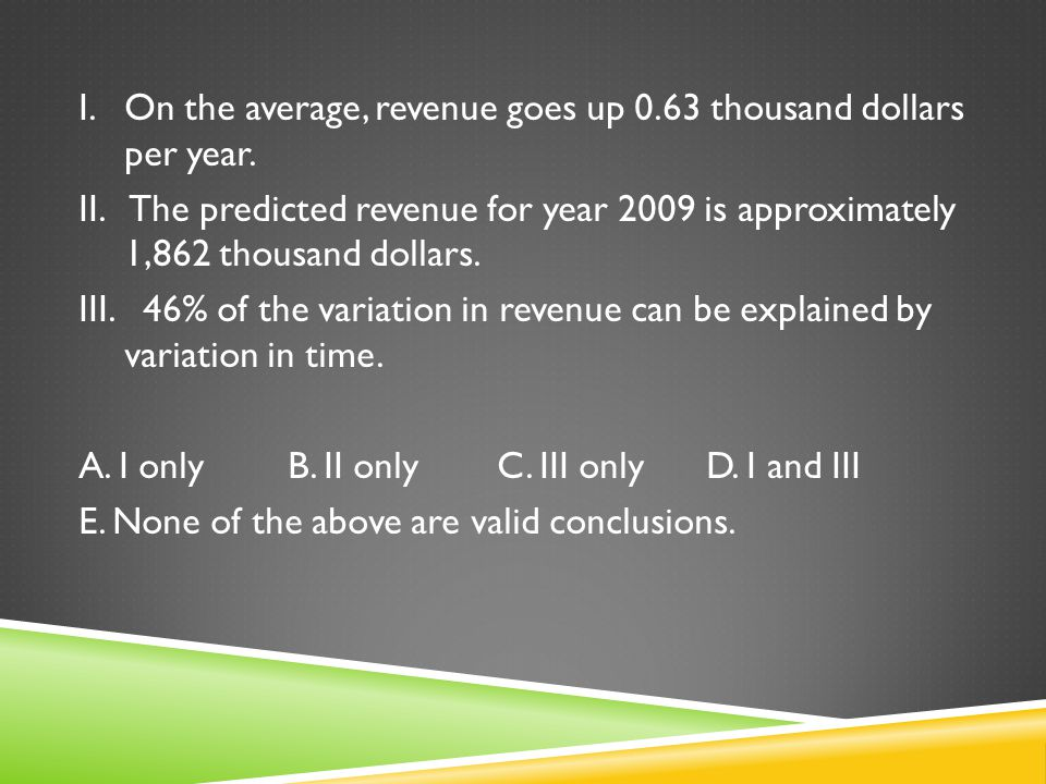I. On the average, revenue goes up 0. 63 thousand dollars per year. II