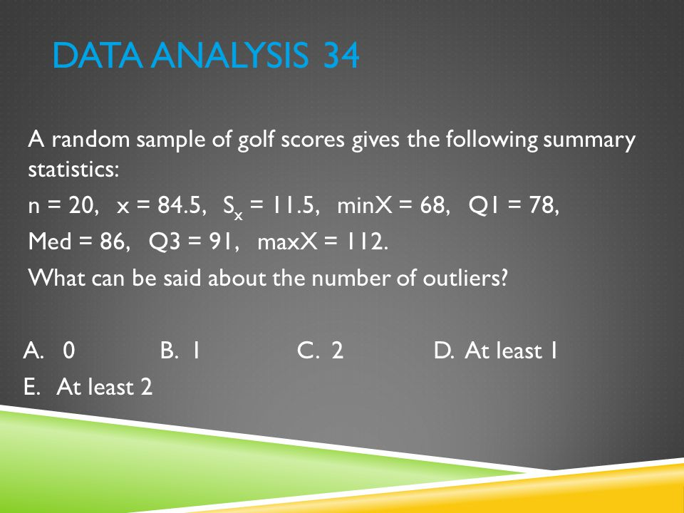 Data Analysis 34 A random sample of golf scores gives the following summary statistics: n = 20, x = 84.5, Sx = 11.5, minX = 68, Q1 = 78,