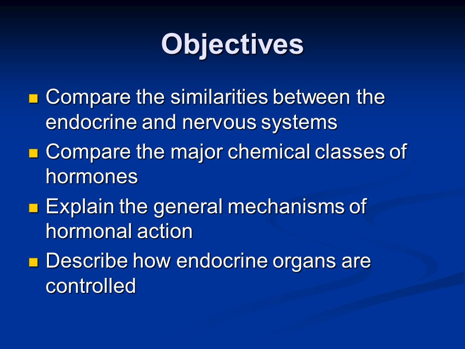 Objectives Compare the similarities between the endocrine and nervous systems. Compare the major chemical classes of hormones.