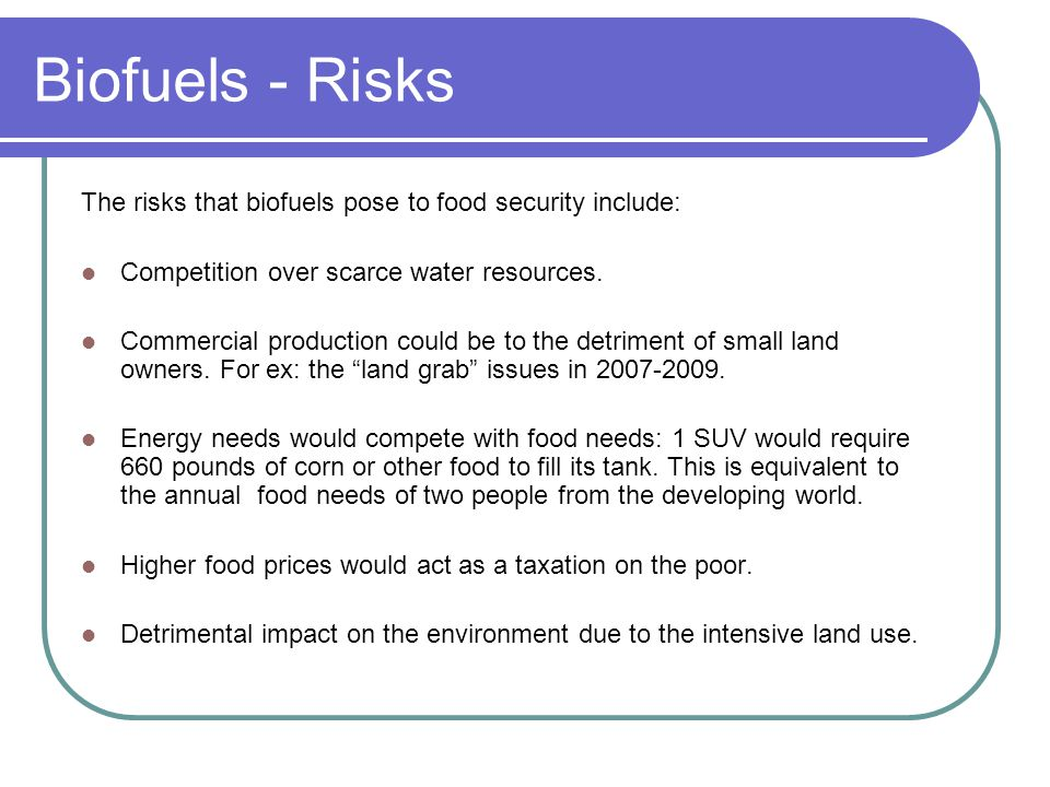 Biofuels - Risks The risks that biofuels pose to food security include: Competition over scarce water resources.