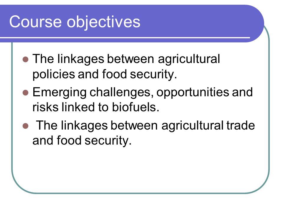 Course objectives The linkages between agricultural policies and food security. Emerging challenges, opportunities and risks linked to biofuels.